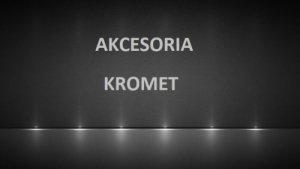 Akcesoria Kromet