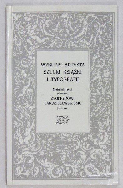 Wybitny artysta książki i typografii. Materiały sesji poświęconej Zygfrydowi Gardzielewskiemu (1914-2001)