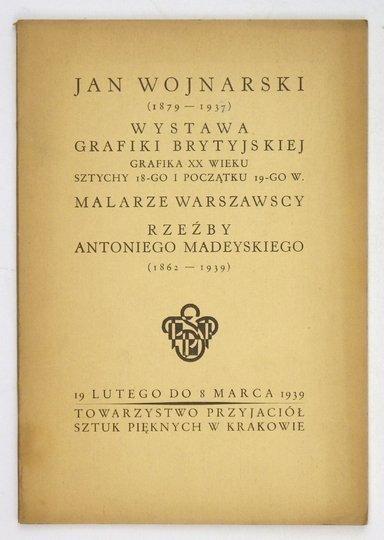 Towarzystwo Przyjaciół Sztuk Pięknych w Krakowie. Jan Wojnarski (1879-1937). Wystawa grafiki brytyjskiej: grafika XX w., sztychy 18-go i pocz. 19-go w. Malarze warszawscy. Rzeźby Antoniego Madeyskiego (1862-1939).