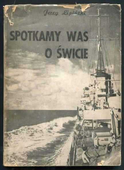 Lipiński Jerzy - Spotkamy was o świcie. Powieść morska osnuta na tle służby na kontrtorpedowcu w czasie ostatniej wojny.