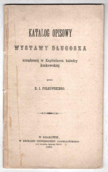 Katalog opisowy wystawy Długosza urządzonej w Kapitularzy katedry krakowskiej przez x. I. Polkowskiego