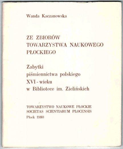 Kaczanowska Wanda - Ze zbiorów Towarzystwa Naukowego Płockiego. Zabytki piśmiennictwa polskiego XVI-wieku w Bibliotece im. Zielińskich