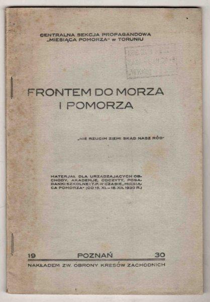 Frontem do morza i Pomorza. Materiał dla urządzających obchody, akademje [!], odczyty, pogadanki szkolne i t.p. w czasie Miesiąca Pomorza (od 16 XI - 16 XII 1930 r.)