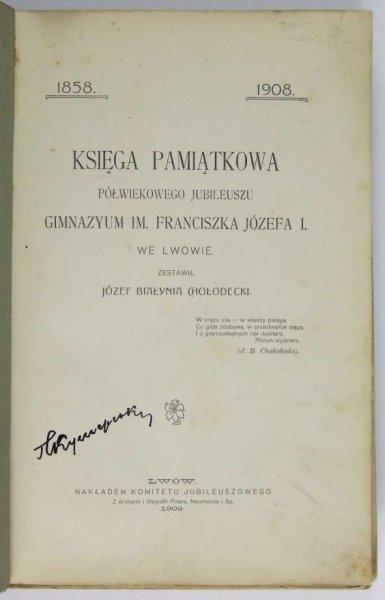 Białynia Chołodecki Józef — Księga pamiątkowa półwiekowego jubileuszu Gimnazyum im. Franciszka Józefa I. we Lwowie.