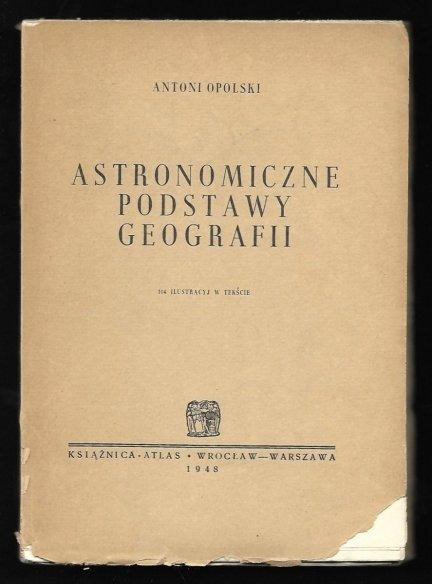 Opolski Antoni - Astronomiczne podstawy geografii