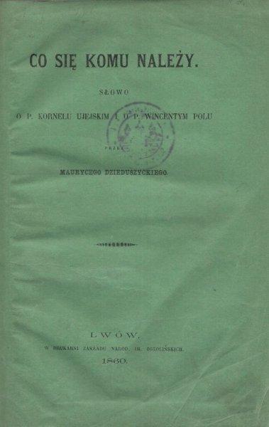 Dzieduszycki Maurycy - Co się komu należy. Słowo o P. Kornelu Ujejskim i o P. Wincentym Polu