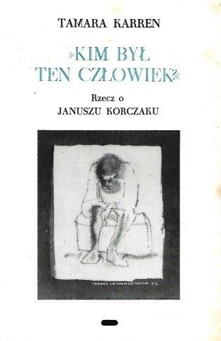 Karren Tamara - Kim był ten człowiek. (Ew. św. Jana, V w. 12). Rzecz o Januszu Korczaku.