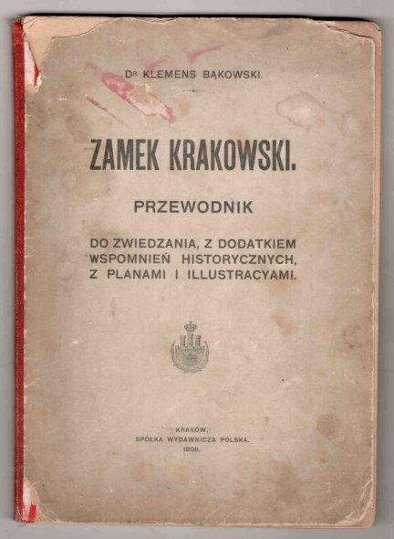 Bąkowski Klemens - Zamek Krakowski. Przewodnik do zwiedzania, z dodatkiem wspomnień historycznych, z planami i illustracyami