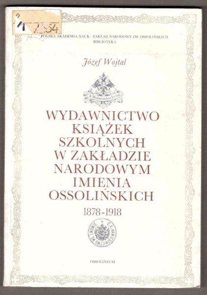 Wojtal Józef - Wydawnictwo książek szkolnych w Zakładzie im. Ossolińskich 1878-1918