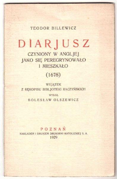 Billewicz Teodor- Diarjusz czyniony w Angljej jako się peregrynowało i mieszkało (1678). Wyjątek z rękopisu Bibljoteki Raczyńskich wydał Bolesław Olszewicz.