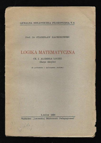Kaczorowski Stanisław - Logika matematyczna. Cz.1: Algebra logiki (Zarys dziejów). (Z portretem i życiorysem autora)
