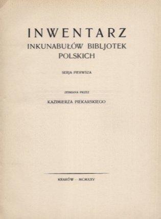 Piekarski Kazimierz - Inwentarz inkunabułów bibljotek polskich. Serja pierwsza zebrana przez ...