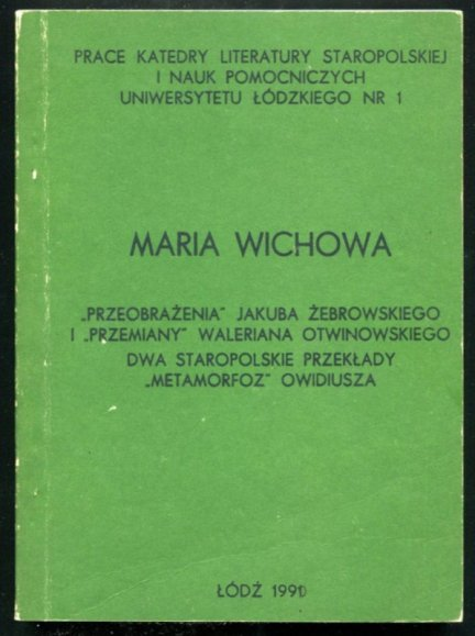 Wichowa Maria - Przeobrażenia Jakuba Żebrowskiego i Przemiany Waleriana Otwinowskiego. Dwa staropolskie przekłady Metamorfoz Owidiusza