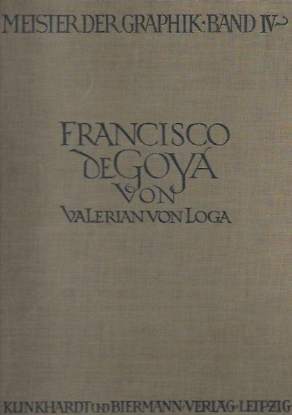 Loga Valerian von - Meister der Graphik. Hrsg. von dr Hermann Voss. Bd. 4: Francisco de Goya von ... Mit einem Titelbild [...] II Auflage