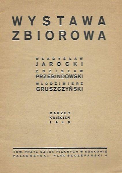 [katalog]. Towarzystwo Przyjaciół Sztuk Pięknych. Wystawa zbiorowa. Władysław Jarocki, Zdzisław Przebindowski, Włodzimierz Gruszczyński. Kraków, III-IV 1949