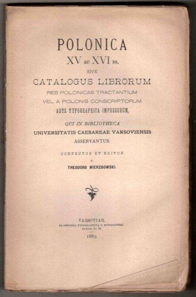 Wierzbowski Theodoro - Polonica XV ac XVI ss., sive Catalogus Librorum res Polonicas tractantium vel a Polonis Conscriptorum Arte  Typographica Impresorum [...] Confectus et Editus a ...