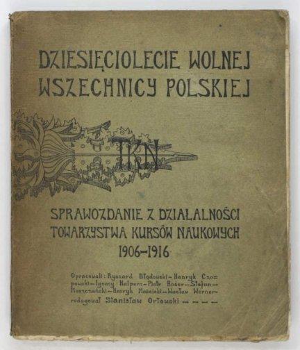 Orłowski Stanisław - Dziesięciolecie Wolnej Wszechnicy Polskiej. Sprawozdanie z działalności Towarzystwa Kursów Naukowych 1906-1916. [...]. Red. ..