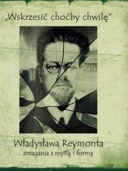 Wskrzesić choćby chwilę Władysława Reymonta zmagania z myślą i formą