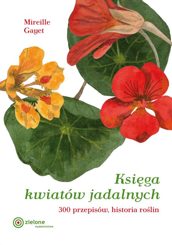 Księga kwiatów jadalnych. 300 przepisów, historia roślin. Mireille Gayet