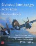 Klaudiusz Klobuch • Geneza lotniczego września. Polska doktryna lotnicza i konstrukcje samolotów bojowych na tle wrogów i sojuszników 1926-1939 r.