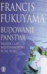 Francis Fukuyama • Budowanie państwa. Władza i ład międzynarodowy w XXI wieku