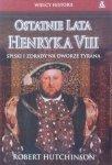 Robert Hutchinson • Ostatnie Lata Henryka VIII. Spiski i Zdrady na Dworze Tyrana