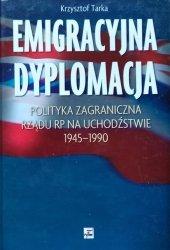 Krzysztof Tarka • Emigracyjna dyplomacja. Polityka zagraniczna rządu RP na uchodźstwie 1945-1990