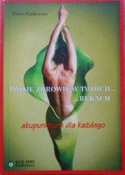 Aldona Kiełkowska • Twoje zdrowie w twoich rękach. Akupunktura dla każdego