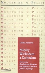 Daria Mazur • Między Wschodem a Zachodem. Horyzonty aksjologiczne literatury europejskiej w lekturze Józefa Czapskiego