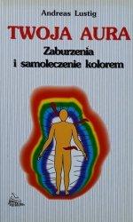 Andreas Lustig • Twoja aura. Zaburzenia i samoleczenie kolorem