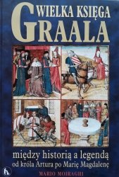 Mario Moiraghi • Wielka księga Graala. Między historią a legendą: od króla Artura po Marię Magdalenę