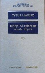 Tytus Liwiusz • Dzieje od założenia Rzymu [Arcydzieła Kultury Antycznej]