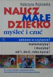 Katarzyna Rojkowska • Naucz małe dziecko myśleć i czuć