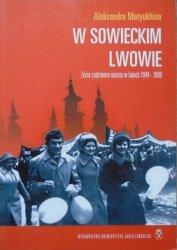 Aleksandra Matyukhina • W sowieckim Lwowie. Życie codzienne miasta w latach 1944-1990