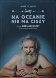 Dominik Szczepański • Na oceanie nie ma ciszy. Biografia Aleksandra Dobry [autograf]