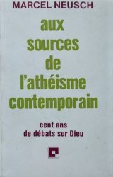 Marcel Neusch • Aux Sources De L'atheisme Contemporain: Cent Ans De Debats Sur Dieu