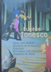 Eugene Ionesco • Kubuś, czyli uległość. Morderca nie do wynajęcia. Nosorożec. Król umiera, czyli ceremonie. Szaleństwo we dwoje