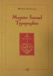 Marek Szypulski • Magister Samuel Typographus. Rzecz o Samuelu Tyszkiewiczu drukarzu emigracyjnym 1889-1954