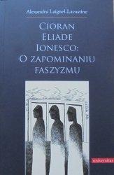 Alexandra Laignel-Lavastine • Cioran, Eliade, Ionesco: o zapominaniu faszyzmu