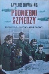 Taylor Downing • Podniebni szpiedzy. Aliancki zwiad lotniczy w II wojnie światowej