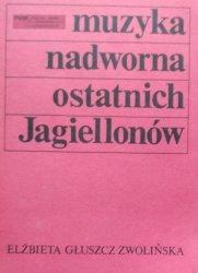 Elżbieta Głuszcz Zwolińska • Muzyka nadworna ostatnich Jagiellonów
