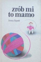 Irena Szpak • Zrób mi to mamo