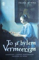 Frank Wynne • To ja byłem Vermeerem. Narodziny i upadek największego fałszerza XX wieku