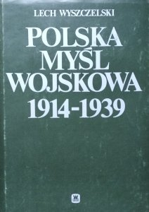 Lech Wyszczelski • Polska myśl wojskowa 1914-1939