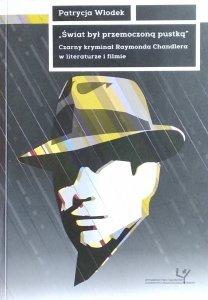 Patrycja Włodek • Świat był przemoczoną pustką. Czarny kryminał Raymonda Chandlera w literaturze i filmie [dedykacja autorska]
