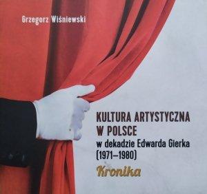 Grzegorz Wiśniewski • Kultura artystyczna w Polsce w dekadzie Edwarda Gierka 1971-1980. Kronika