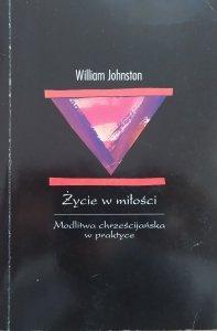 William Johnston • Życie w miłości. Modlitwa chrześcijańska w praktyce