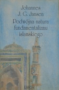 Johannes J.G. Jansen • Podwójna natura fundamentalizmu islamskiego