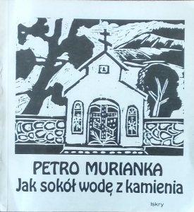 Petro Murianka • Jak sokół wodę z kamienia