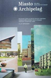 Filip Springer • Miasto Archipelag. Polska mniejszych miast